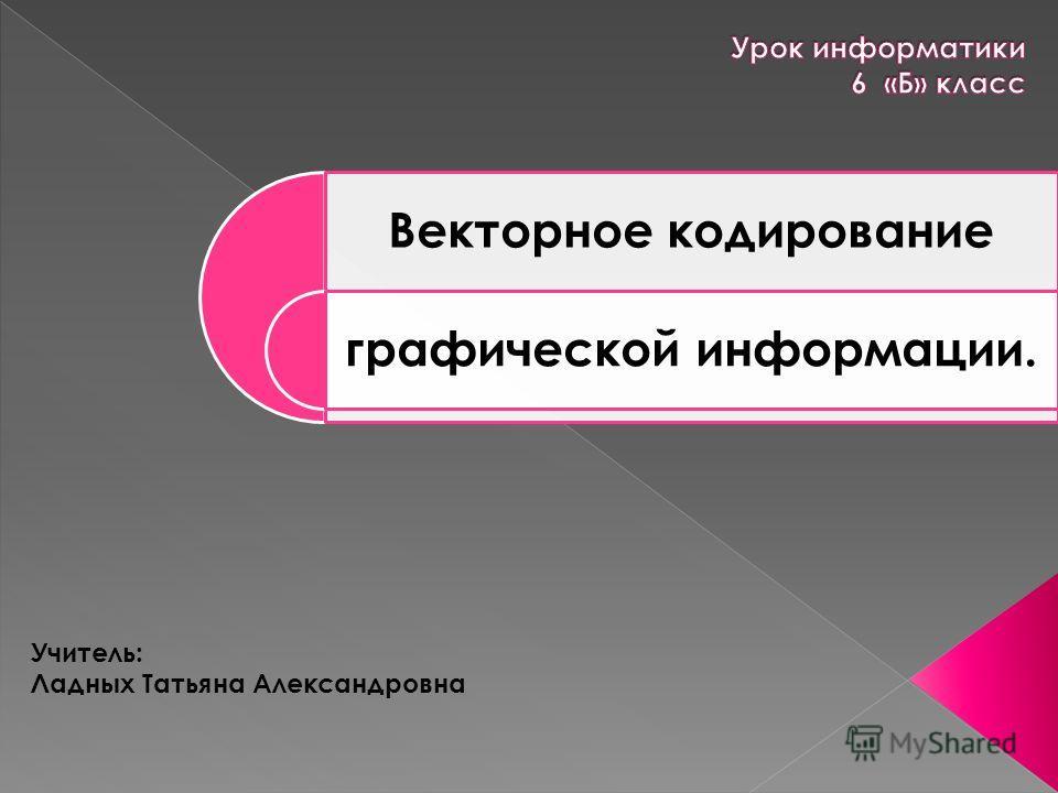 Векторное кодирование графической информации. Учитель: Ладных Татьяна Александровна