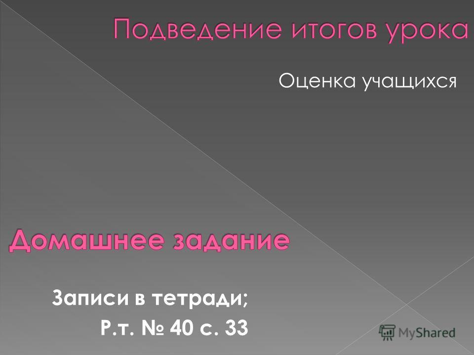 Оценка учащихся Записи в тетради; Р.т. 40 с. 33