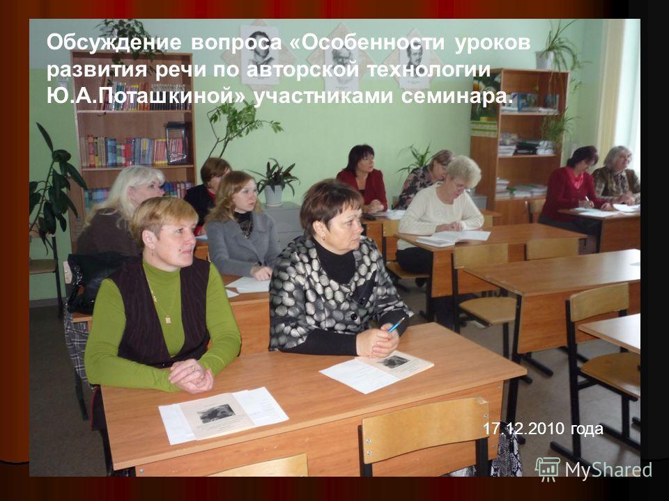 Обсуждение вопроса «Особенности уроков развития речи по авторской технологии Ю.А.Поташкиной» участниками семинара. 17.12.2010 года