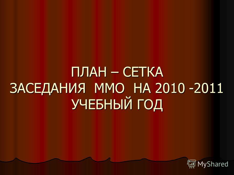 ПЛАН – СЕТКА ЗАСЕДАНИЯ ММО НА 2010 -2011 УЧЕБНЫЙ ГОД