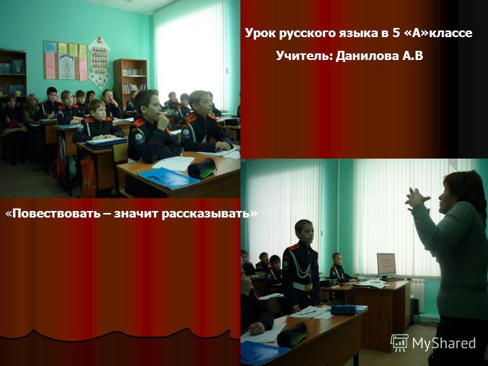 Урок русского языка в 5 «А»классе Учитель: Данилова А.В «Повествовать – значит рассказывать»