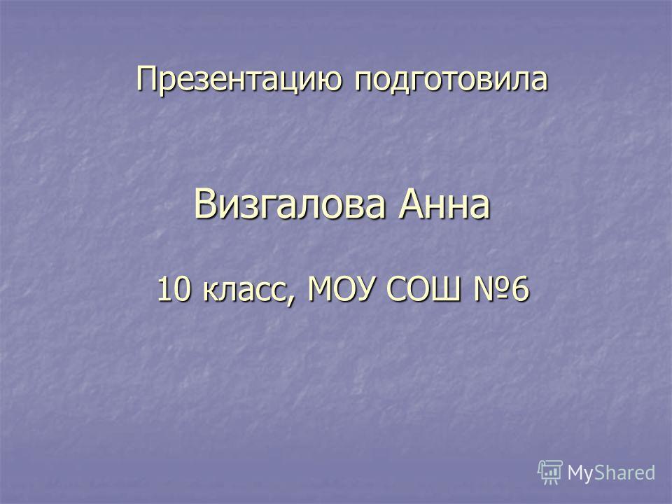 Презентацию подготовила Визгалова Анна 10 класс, МОУ СОШ 6