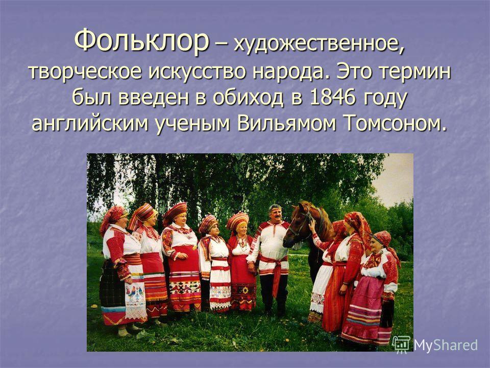 Фольклор – художественное, творческое искусство народа. Это термин был введен в обиход в 1846 году английским ученым Вильямом Томсоном.