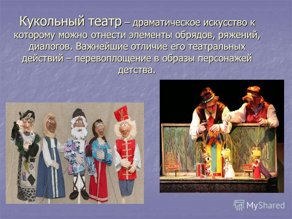 Кукольный театр – драматическое искусство к которому можно отнести элементы обрядов, ряжений, диалогов. Важнейшие отличие его театральных действий – перевоплощение в образы персонажей детства.