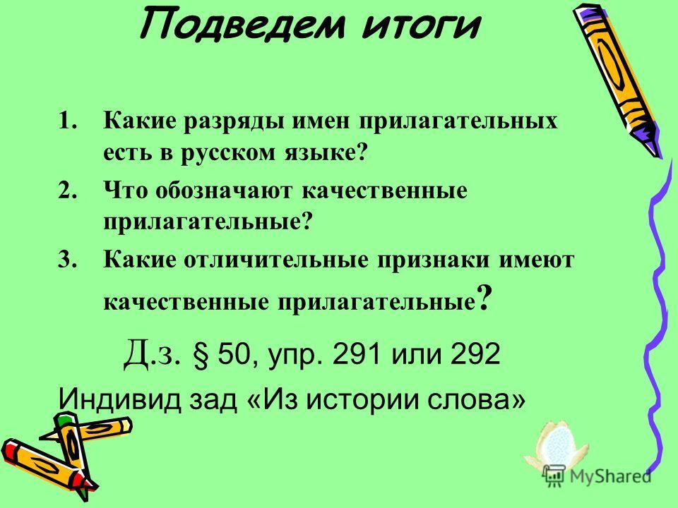 Подведем итоги 1.Какие разряды имен прилагательных есть в русском языке? 2.Что обозначают качественные прилагательные? 3.Какие отличительные признаки имеют качественные прилагательные ? Д.з. § 50, упр. 291 или 292 Индивид зад «Из истории слова»