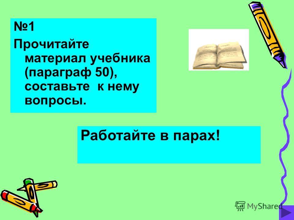 1 Прочитайте материал учебника (параграф 50), составьте к нему вопросы. Работайте в парах!