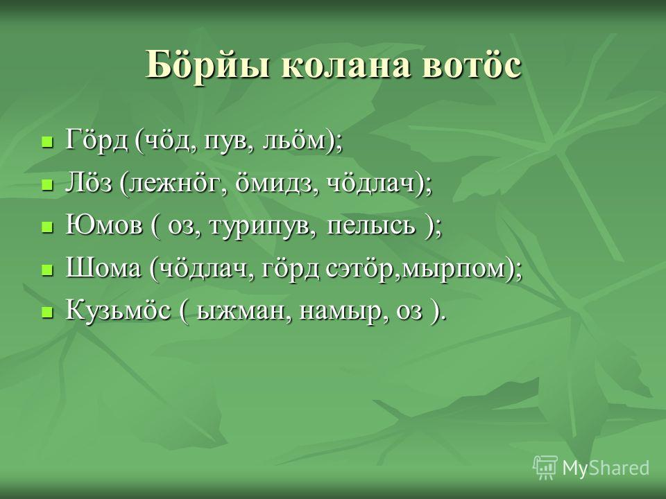 Бöрйы колана вотöс Гöрд (чöд, пув, льöм); Гöрд (чöд, пув, льöм); Лöз (лежнöг, öмидз, чöдлач); Лöз (лежнöг, öмидз, чöдлач); Юмов ( оз, турипув, пелысь ); Юмов ( оз, турипув, пелысь ); Шома (чöдлач, гöрд сэтöр,мырпом); Шома (чöдлач, гöрд сэтöр,мырпом);