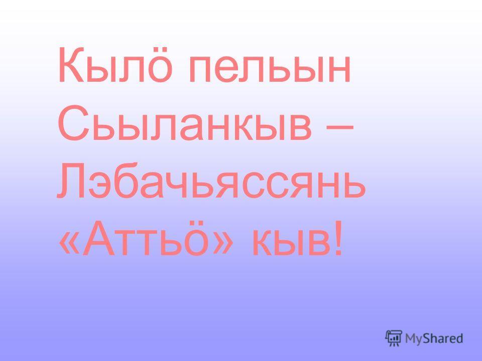 Кылö пельын Сьыланкыв – Лэбачьяссянь «Аттьö» кыв!