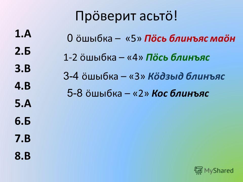 Прöверит асьтö! 1.А 2.Б 3.В 4.В 5.А 6.Б 7.В 8.В 1-2 öшыбка – «4» Пöсь блинъяс 0 öшыбка – «5» Пöсь блинъяс маöн 3-4 öшыбка – «3» Кöдзыд блинъяс 5-8 öшыбка – «2» Кос блинъяс