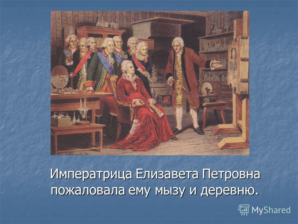 Императрица Елизавета Петровна пожаловала ему мызу и деревню. Императрица Елизавета Петровна пожаловала ему мызу и деревню.