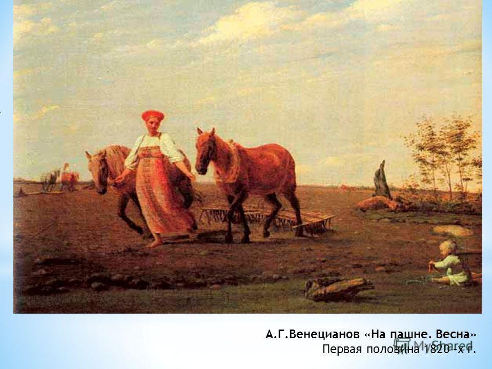 . А.Г.Венецианов «На пашне. Весна» Первая половина 1820 –х г.