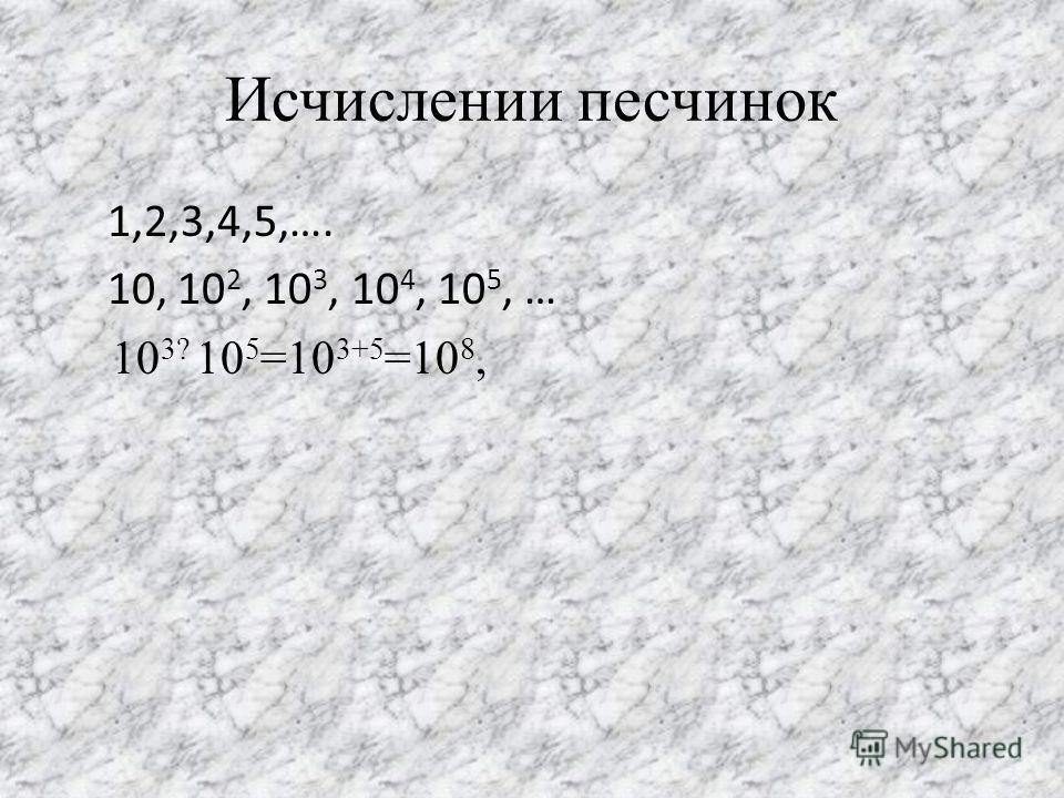 Исчислении песчинок 1,2,3,4,5,…. 10, 10 2, 10 3, 10 4, 10 5, … 10 3? 10 5 =10 3+5 =10 8,