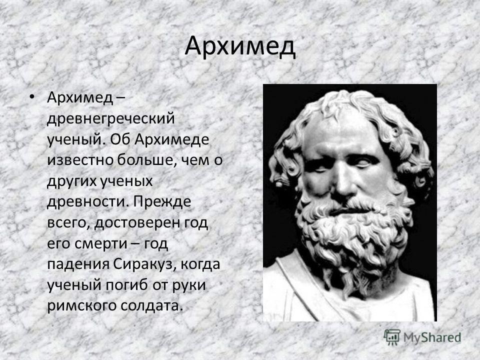 Архимед Архимед – древнегреческий ученый. Об Архимеде известно больше, чем о других ученых древности. Прежде всего, достоверен год его смерти – год падения Сиракуз, когда ученый погиб от руки римского солдата.