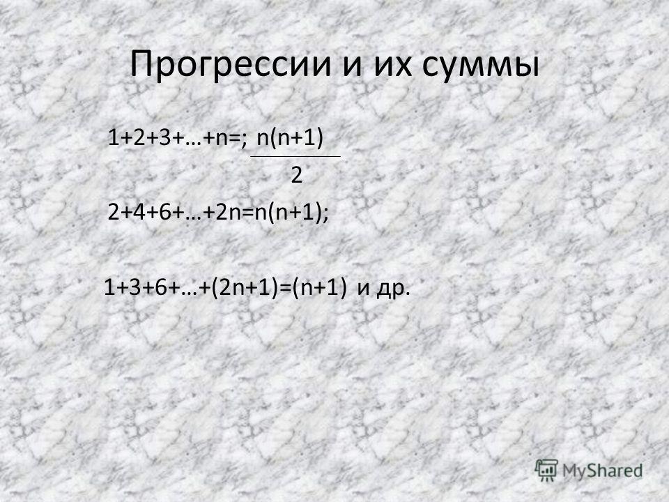 Прогрессии и их суммы 1+2+3+…+n=; n(n+1) 2 2+4+6+…+2n=n(n+1); 1+3+6+…+(2n+1)=(n+1) и др.