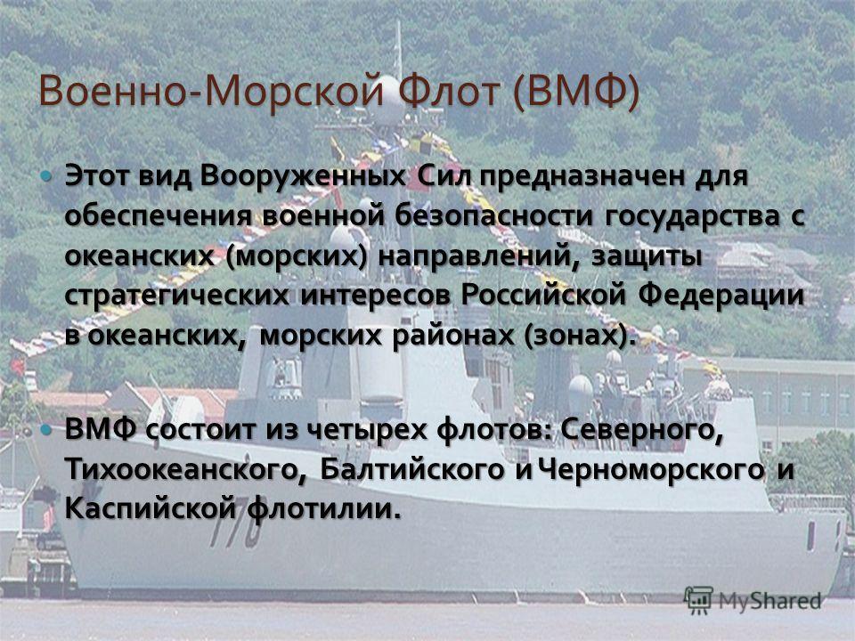 Военно - Морской Флот ( ВМФ ) Этот вид Вооруженных Сил предназначен для обеспечения военной безопасности государства с океанских ( морских ) направлений, защиты стратегических интересов Российской Федерации в океанских, морских районах ( зонах ). Это