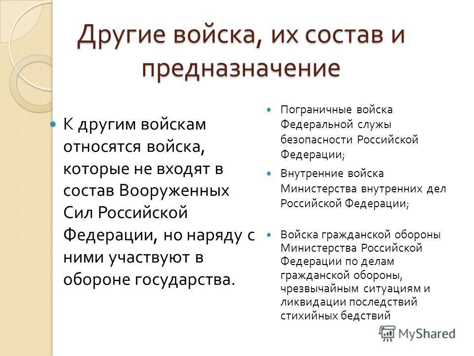 Другие войска, их состав и предназначение К другим войскам относятся войска, которые не входят в состав Вооруженных Сил Российской Федерации, но наряду с ними участвуют в обороне государства. Пограничные войска Федеральной служы безопасности Российск