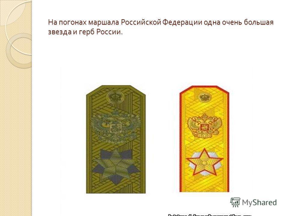 На погонах маршала Российской Федерации одна очень большая звезда и герб России.