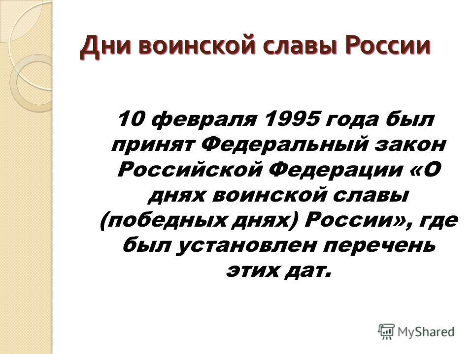 Дни воинской славы России 10 февраля 1995 года был принят Федеральный закон Российской Федерации «О днях воинской славы (победных днях) России», где был установлен перечень этих дат.