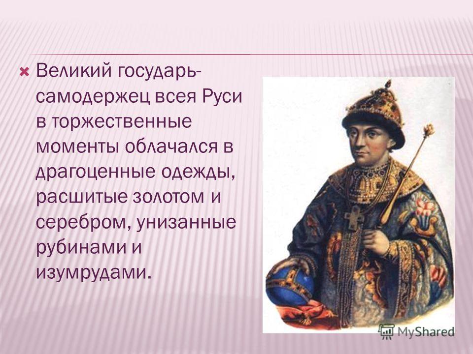 Великий государь- самодержец всея Руси в торжественные моменты облачался в драгоценные одежды, расшитые золотом и серебром, унизанные рубинами и изумрудами.