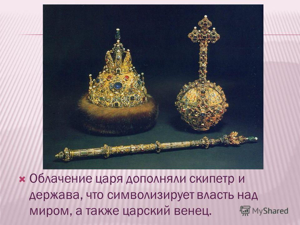 Облачение царя дополняли скипетр и держава, что символизирует власть над миром, а также царский венец.