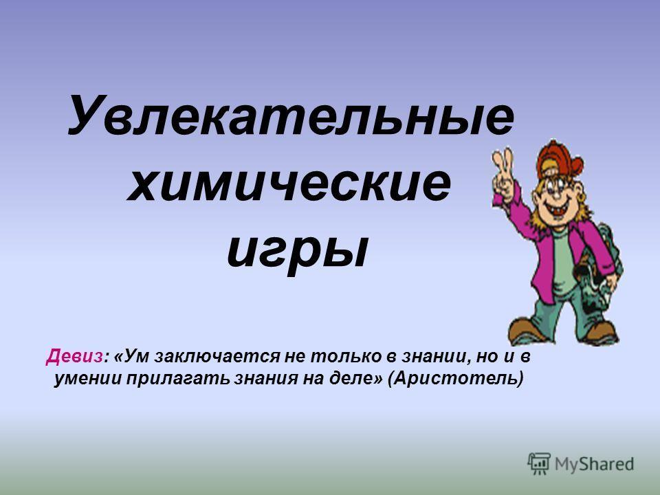 Увлекательные химические игры Девиз: «Ум заключается не только в знании, но и в умении прилагать знания на деле» (Аристотель)