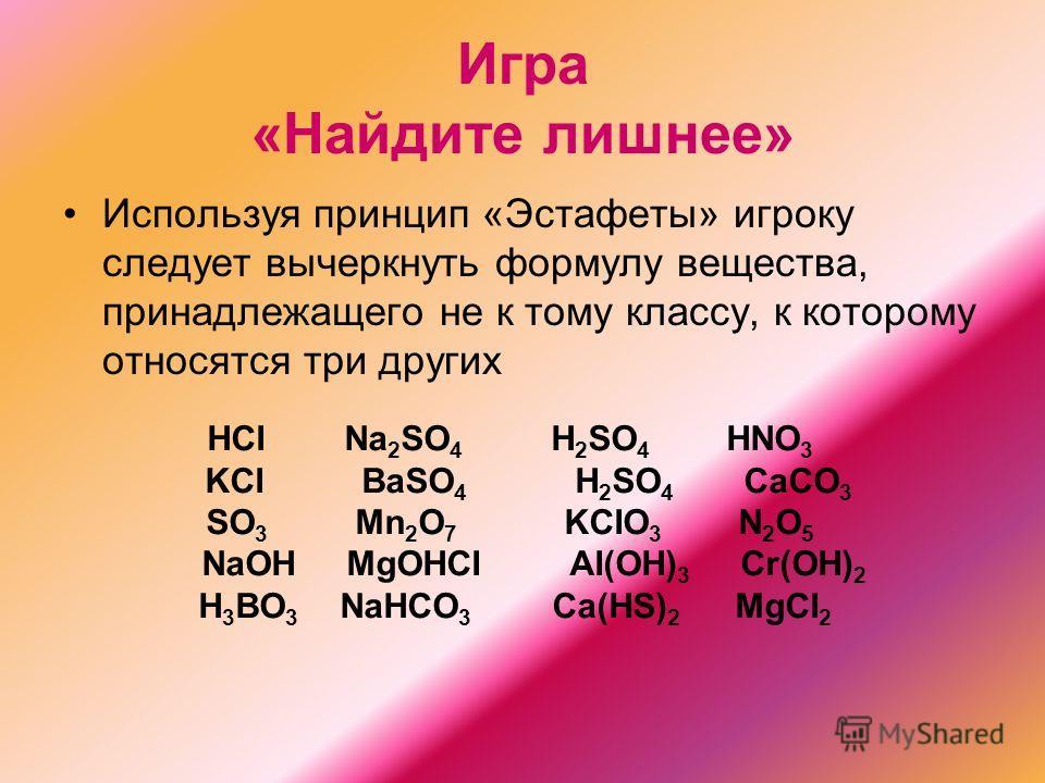Игра «Найдите лишнее» Используя принцип «Эстафеты» игроку следует вычеркнуть формулу вещества, принадлежащего не к тому классу, к которому относятся три других HCI Na 2 SO 4 H 2 SO 4 HNO 3 KCI BaSO 4 H 2 SO 4 CaCO 3 SO 3 Mn 2 O 7 KCIO 3 N 2 O 5 NaOH