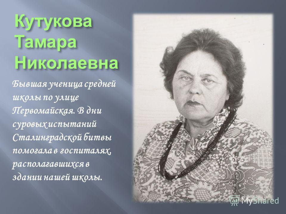 Кутукова Тамара Николаевна Бывшая ученица средней школы по улице Первомайская. В дни суровых испытаний Сталинградской битвы помогала в госпиталях, располагавшихся в здании нашей школы.