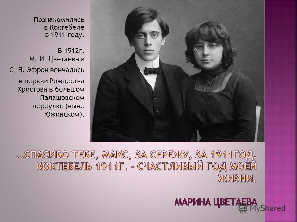 Познакомились в Коктебеле в 1911 году. В 1912г. М. И. Цветаева и С. Я. Эфрон венчались в церкви Рождества Христова в большом Палашовском переулке (ныне Южинском).