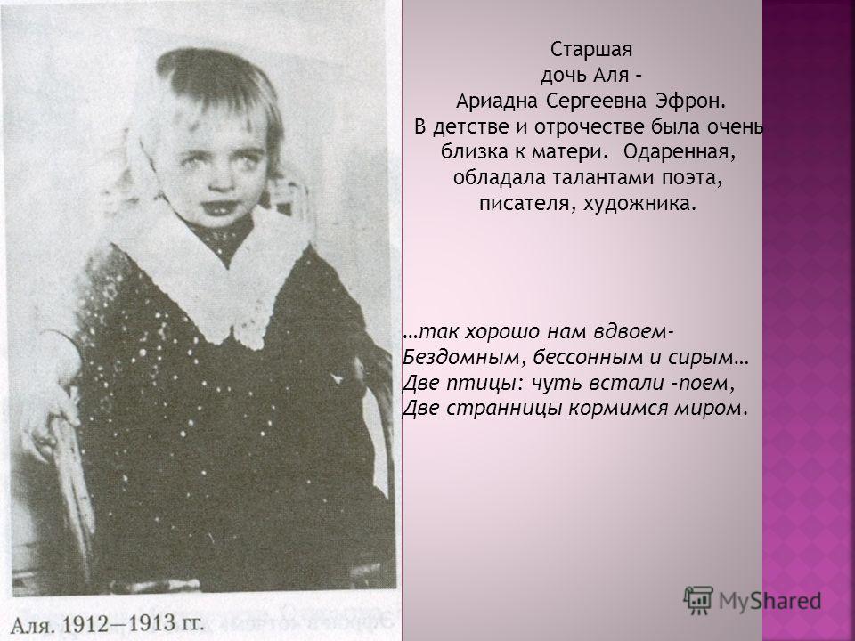Старшая дочь Аля – Ариадна Сергеевна Эфрон. В детстве и отрочестве была очень близка к матери. Одаренная, обладала талантами поэта, писателя, художника. …так хорошо нам вдвоем- Бездомным, бессонным и сирым… Две птицы: чуть встали –поем, Две странницы
