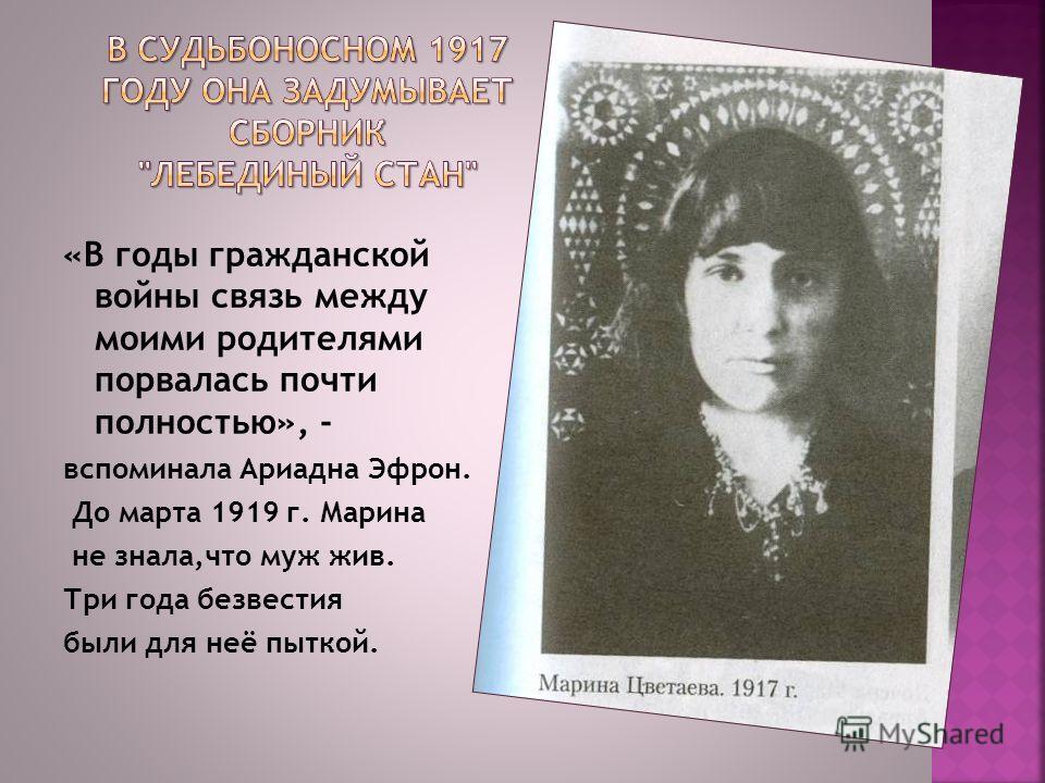 «В годы гражданской войны связь между моими родителями порвалась почти полностью», - вспоминала Ариадна Эфрон. До марта 1919 г. Марина не знала,что муж жив. Три года безвестия были для неё пыткой.