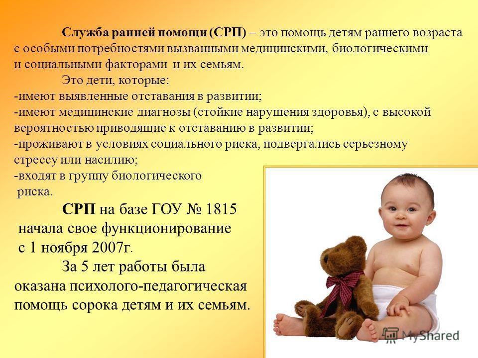 Служба ранней помощи (СРП) – это помощь детям раннего возраста с особыми потребностями вызванными медицинскими, биологическими и социальными факторами и их семьям. Это дети, которые: -имеют выявленные отставания в развитии; -имеют медицинские диагноз