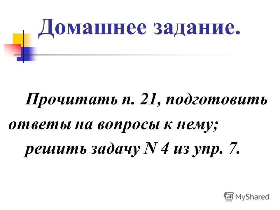 Домашнее задание. Прочитать п. 21, подготовить ответы на вопросы к нему; решить задачу N 4 из ynр. 7.
