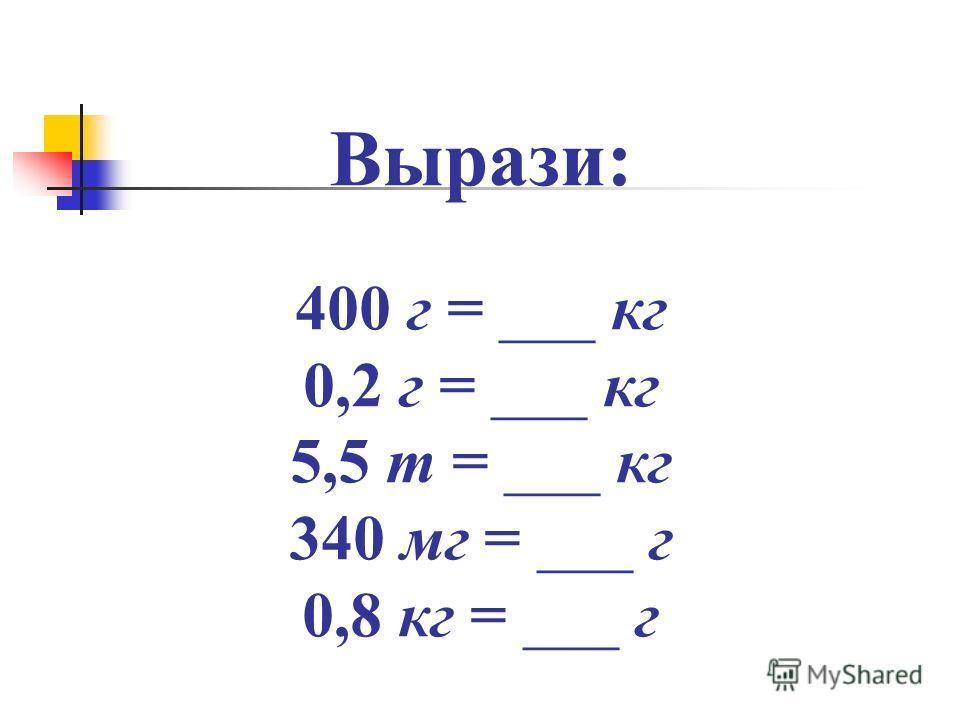 Вырази: 400 г = ___ кг 0,2 г = ___ кг 5,5 т = ___ кг 340 мг = ___ г 0,8 кг = ___ г