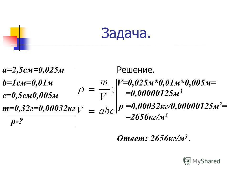 Задача. a=2,5см = 0,025м b=1см=0,01м c=0,5см0,005м m=0,32г=0,00032кг ρ-? Решение. V=0,025м*0,01м*0,005м= =0,00000125м 3 ρ =0,00032кг/0,00000125м 3 = =2656кг/м 3 Ответ: 2656кг/м 3.