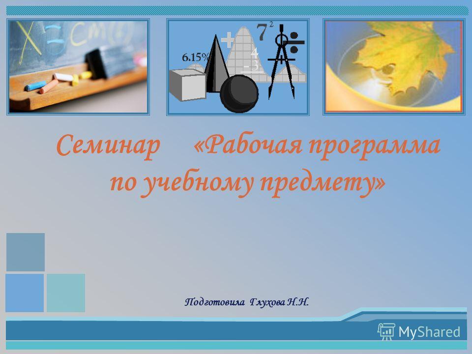 Семинар «Рабочая программа по учебному предмету» Подготовила Глухова Н.Н.