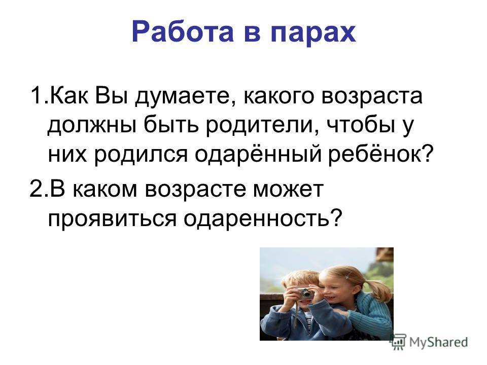 Работа в парах 1.Как Вы думаете, какого возраста должны быть родители, чтобы у них родился одарённый ребёнок? 2.В каком возрасте может проявиться одаренность?