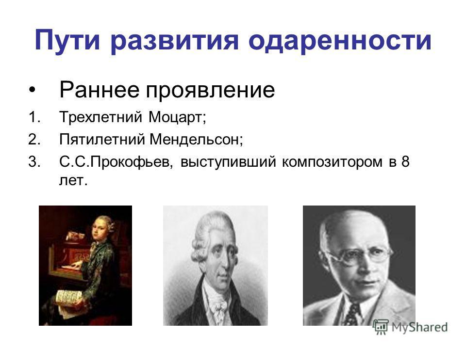 Пути развития одаренности Раннее проявление 1.Трехлетний Моцарт; 2.Пятилетний Мендельсон; 3.С.С.Прокофьев, выступивший композитором в 8 лет.