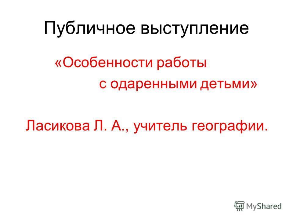 Публичное выступление «Особенности работы с одаренными детьми» Ласикова Л. А., учитель географии.