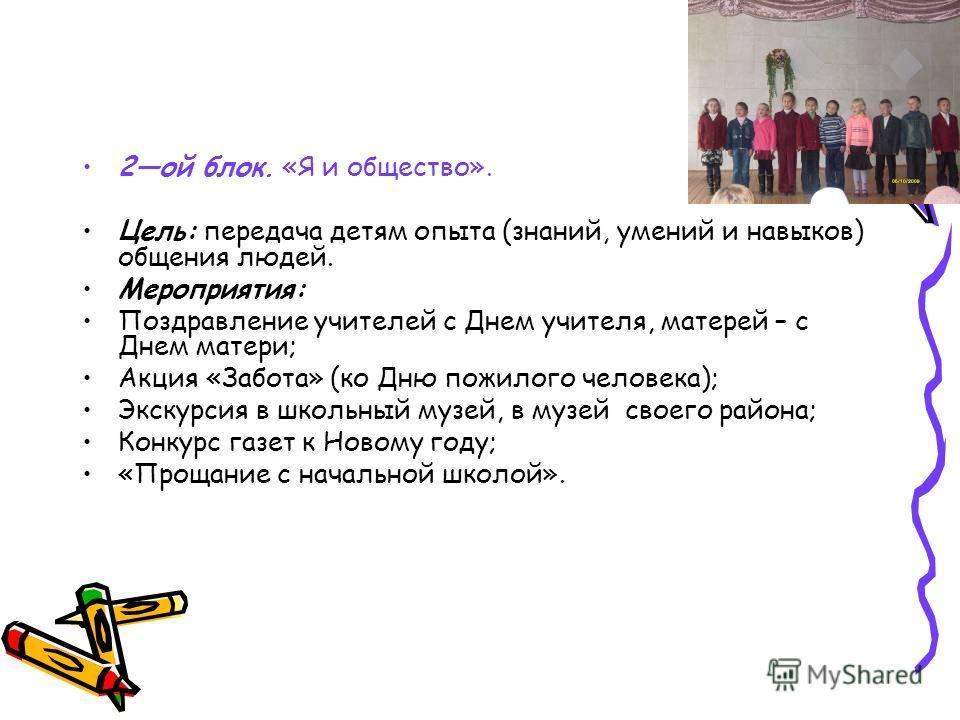 2ой блок. «Я и общество». Цель: передача детям опыта (знаний, умений и навыков) общения людей. Мероприятия: Поздравление учителей с Днем учителя, матерей – с Днем матери; Акция «Забота» (ко Дню пожилого человека); Экскурсия в школьный музей, в музей