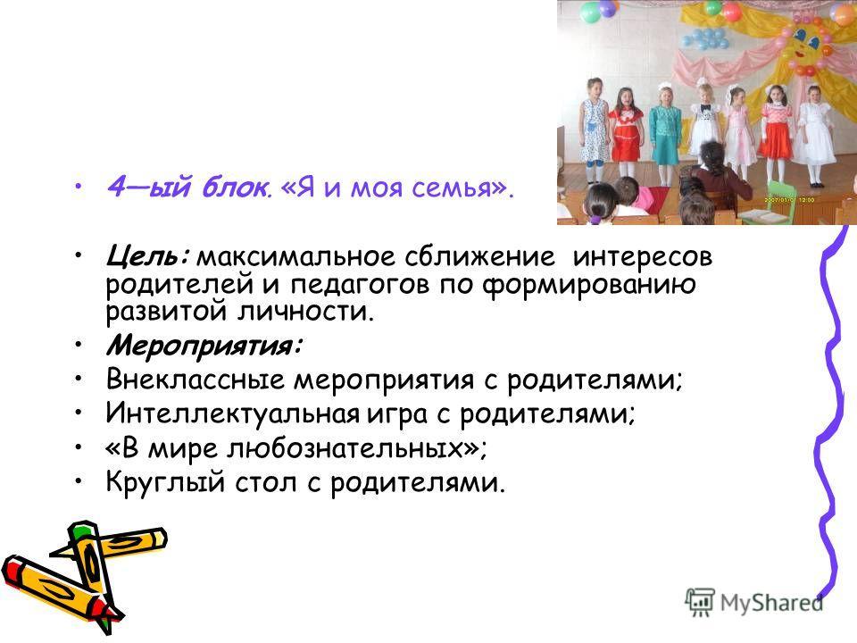 4ый блок. «Я и моя семья». Цель: максимальное сближение интересов родителей и педагогов по формированию развитой личности. Мероприятия: Внеклассные мероприятия с родителями; Интеллектуальная игра с родителями; «В мире любознательных»; Круглый стол с
