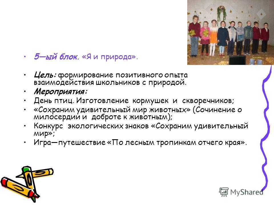 5ый блок. «Я и природа». Цель: формирование позитивного опыта взаимодействия школьников с природой. Мероприятия: День птиц. Изготовление кормушек и скворечников; «Сохраним удивительный мир животных» (Сочинение о милосердии и доброте к животным); Конк