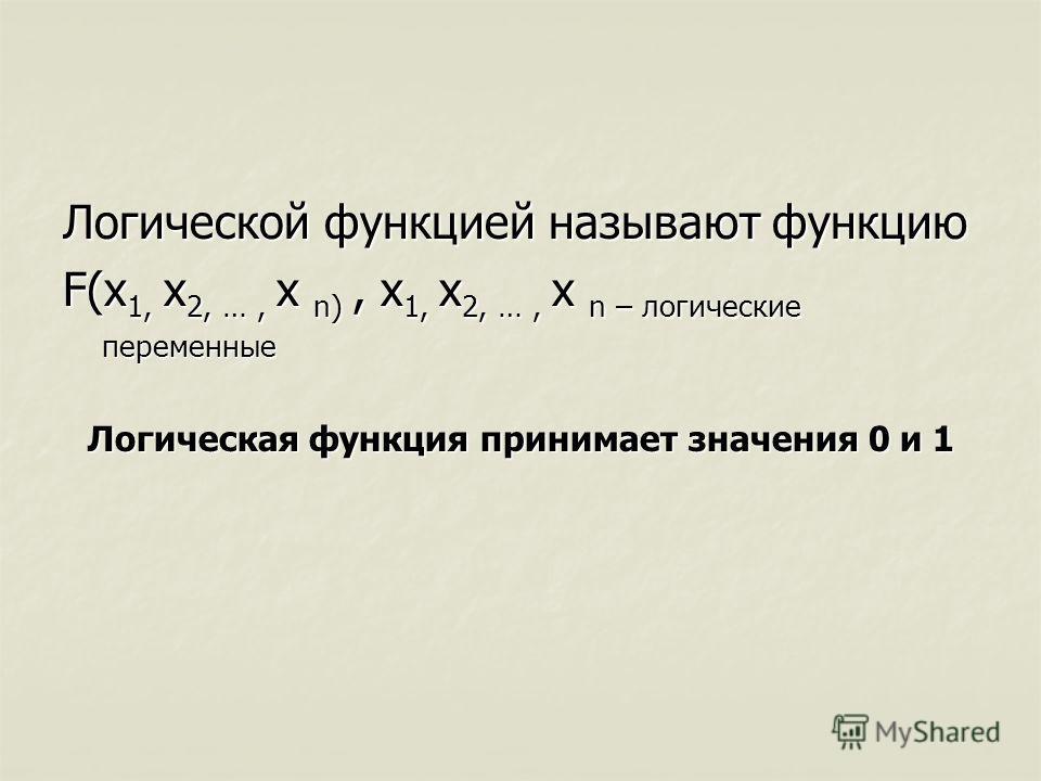 Логической функцией называют функцию F(x 1, x 2, …, x n), x 1, x 2, …, x n – логические переменные Логическая функция принимает значения 0 и 1