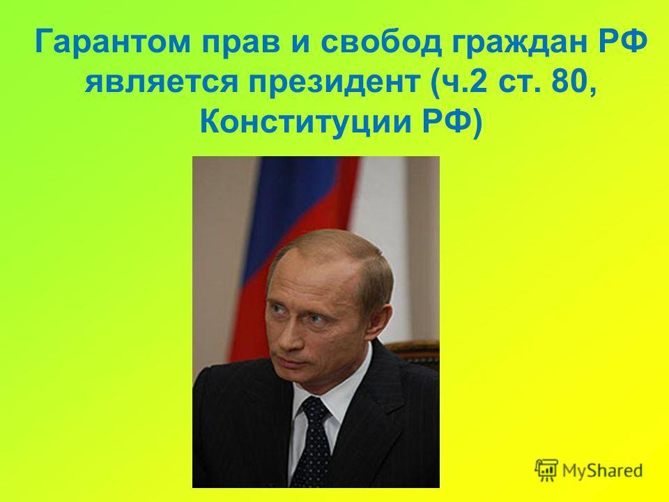 Гарантом прав и свобод граждан РФ является президент (ч.2 ст. 80, Конституции РФ)