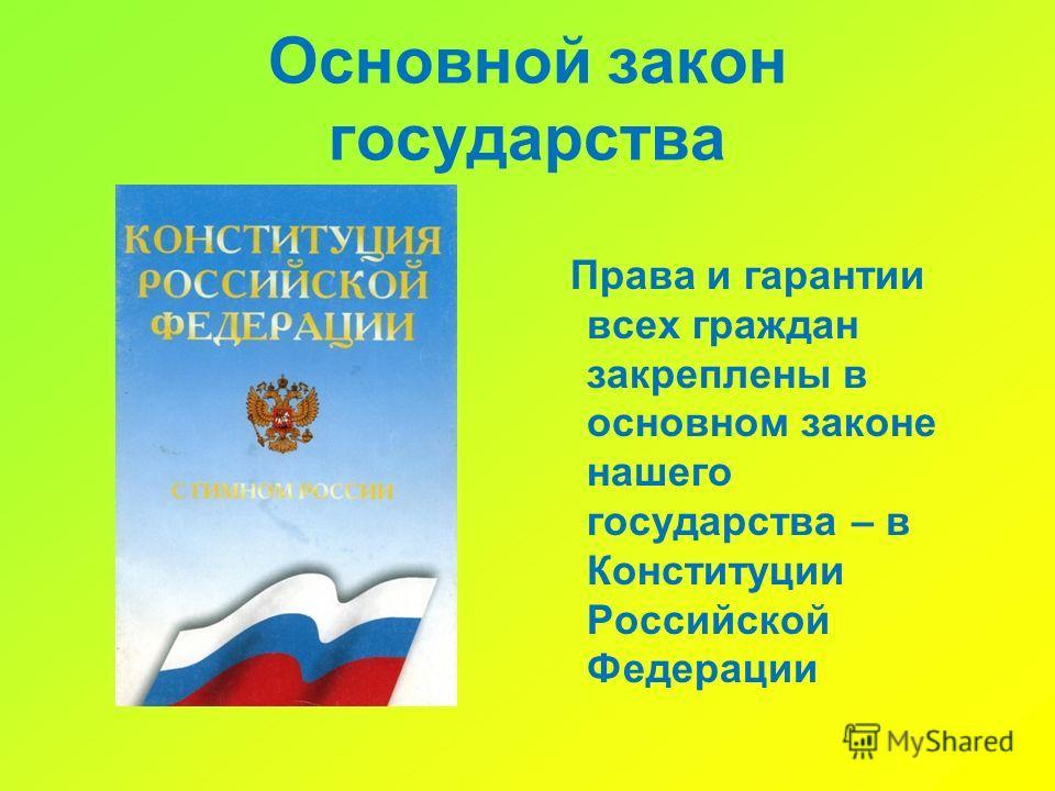 Основной закон государства Права и гарантии всех граждан закреплены в основном законе нашего государства – в Конституции Российской Федерации