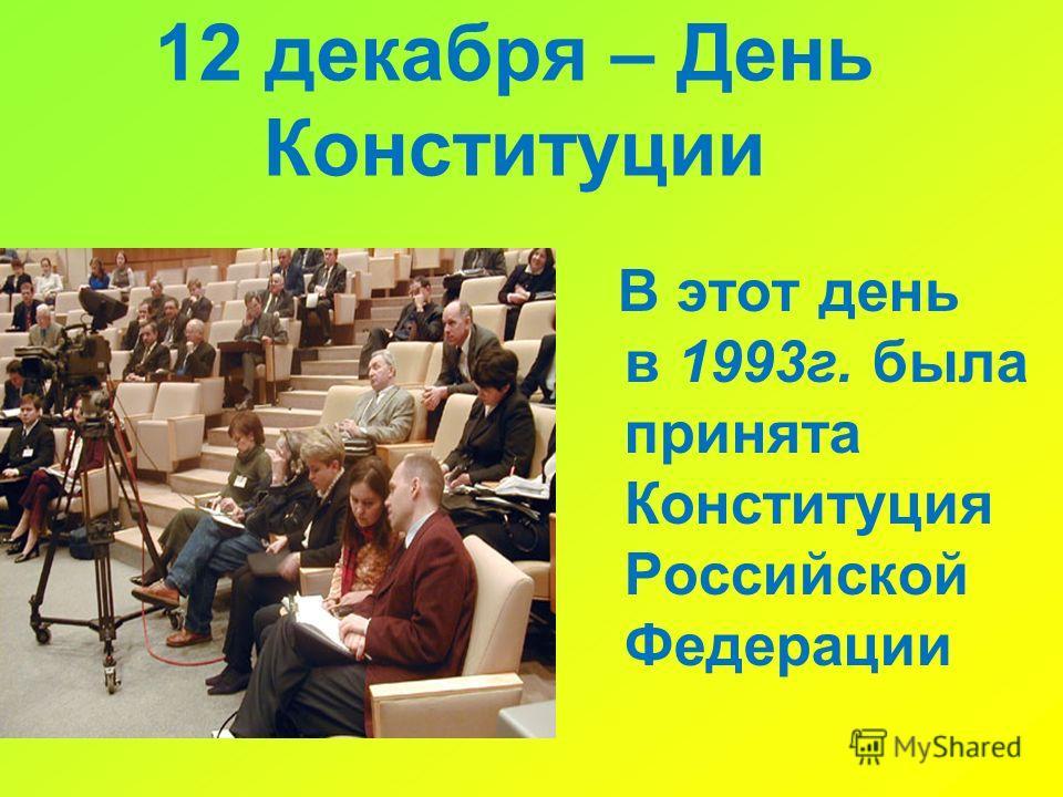 12 декабря – День Конституции В этот день в 1993г. была принята Конституция Российской Федерации