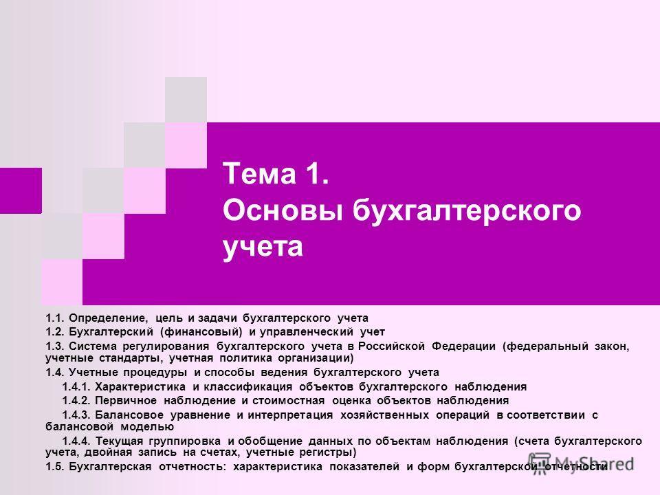 Тема 1. Основы бухгалтерского учета 1.1. Определение, цель и задачи бухгалтерского учета 1.2. Бухгалтерский (финансовый) и управленческий учет 1.3. Система регулирования бухгалтерского учета в Российской Федерации (федеральный закон, учетные стандарт