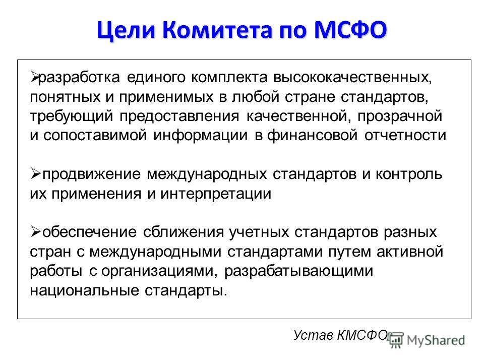 Цели Комитета по МСФО разработка единого комплекта высококачественных, понятных и применимых в любой стране стандартов, требующий предоставления качественной, прозрачной и сопоставимой информации в финансовой отчетности продвижение международных стан