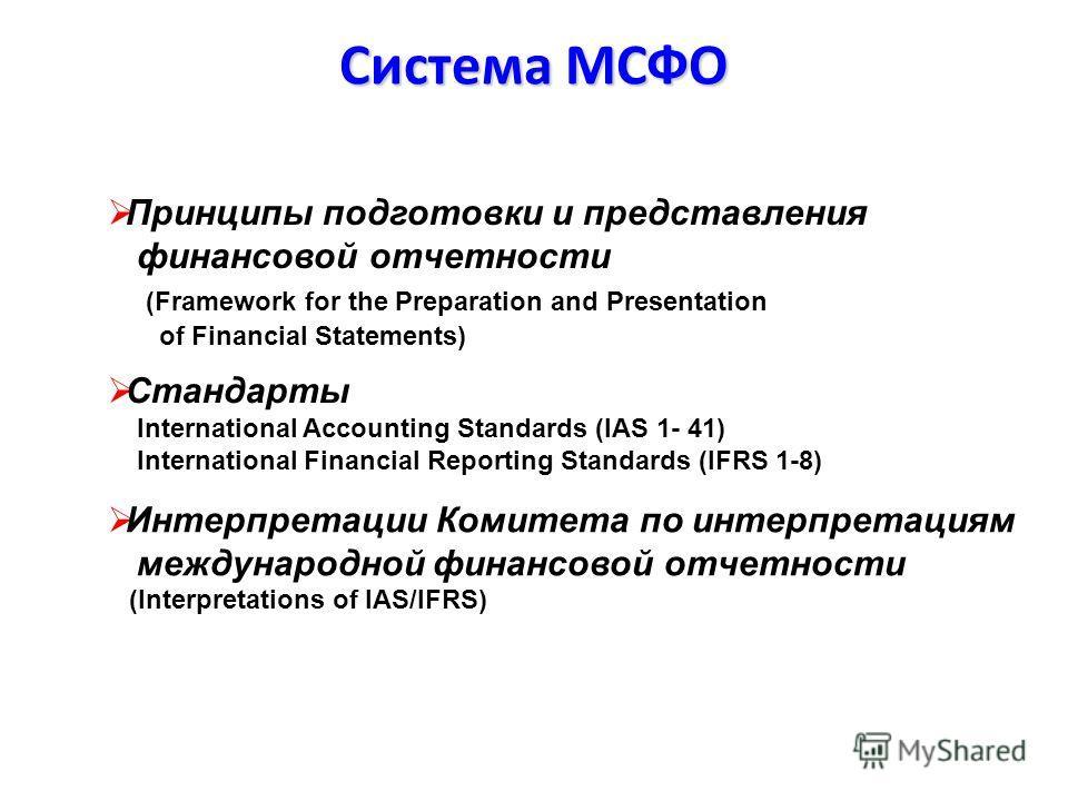 Система МСФО Стандарты International Accounting Standards (IAS 1- 41) International Financial Reporting Standards (IFRS 1-8) Интерпретации Комитета по интерпретациям международной финансовой отчетности (Interpretations of IAS/IFRS) Принципы подготовк