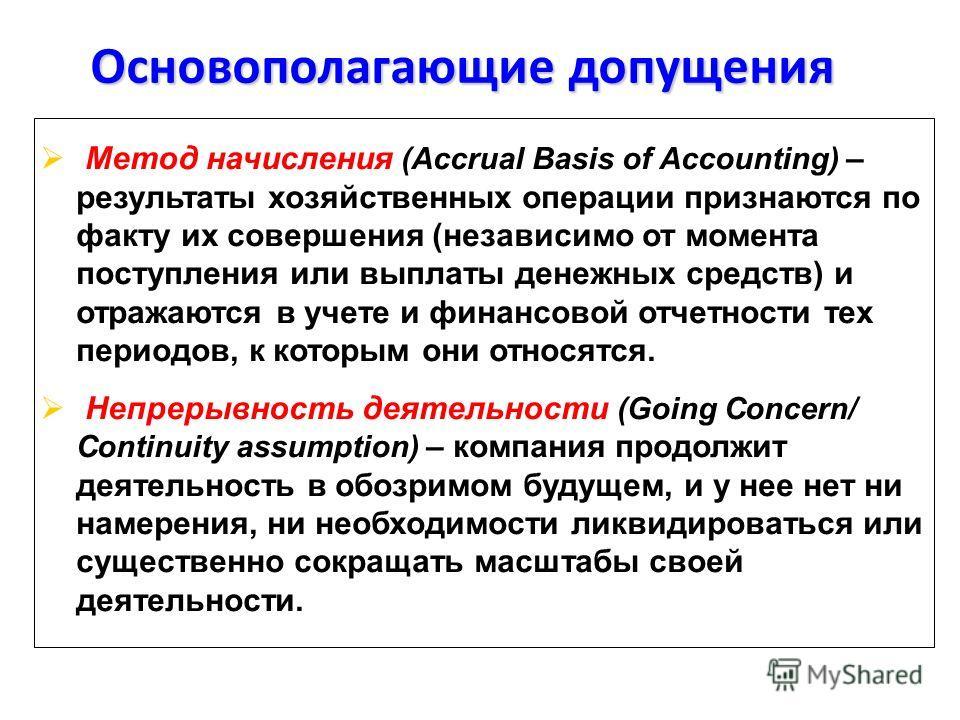 Основополагающие допущения Метод начисления (Accrual Basis of Accounting) – результаты хозяйственных операции признаются по факту их совершения (независимо от момента поступления или выплаты денежных средств) и отражаются в учете и финансовой отчетно