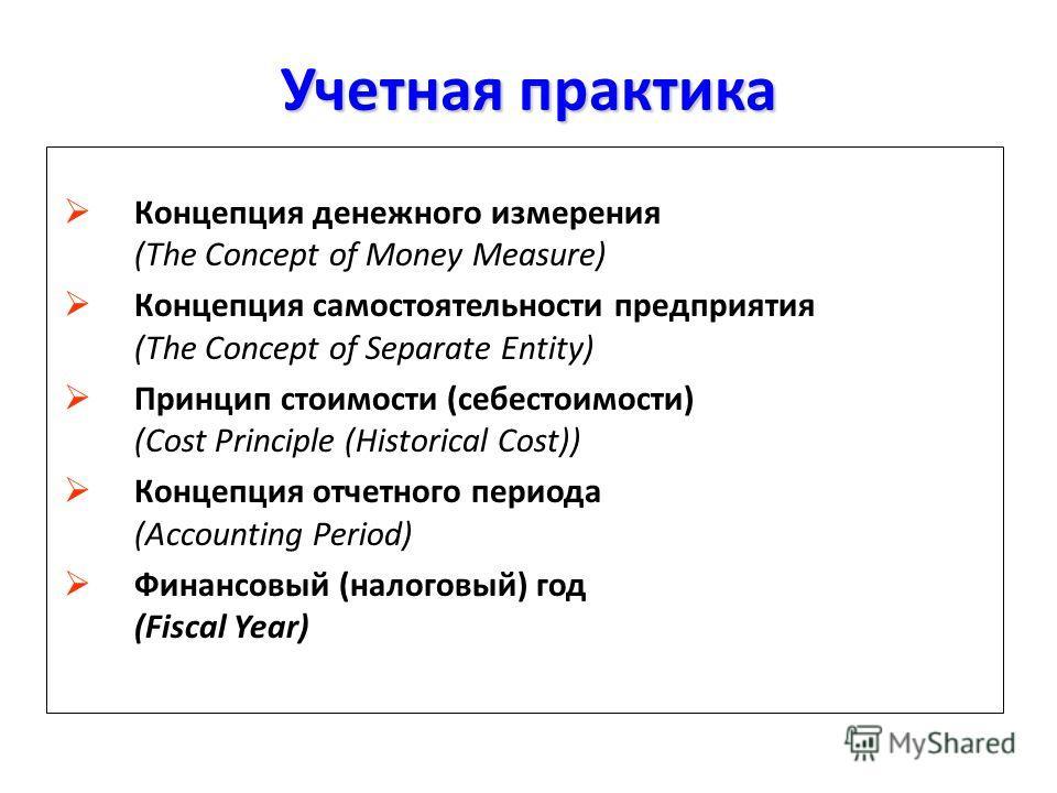 Учетная практика Концепция денежного измерения (The Concept of Money Measure) Концепция самостоятельности предприятия (The Concept of Separate Entity) Принцип стоимости (себестоимости) (Cost Principle (Historical Cost)) Концепция отчетного периода (A